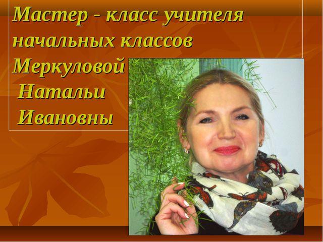 Мастер - класс учителя начальных классов Меркуловой Натальи Ивановны