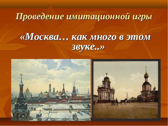 Проведение имитационной игры «Москва… как много в этом звуке..»