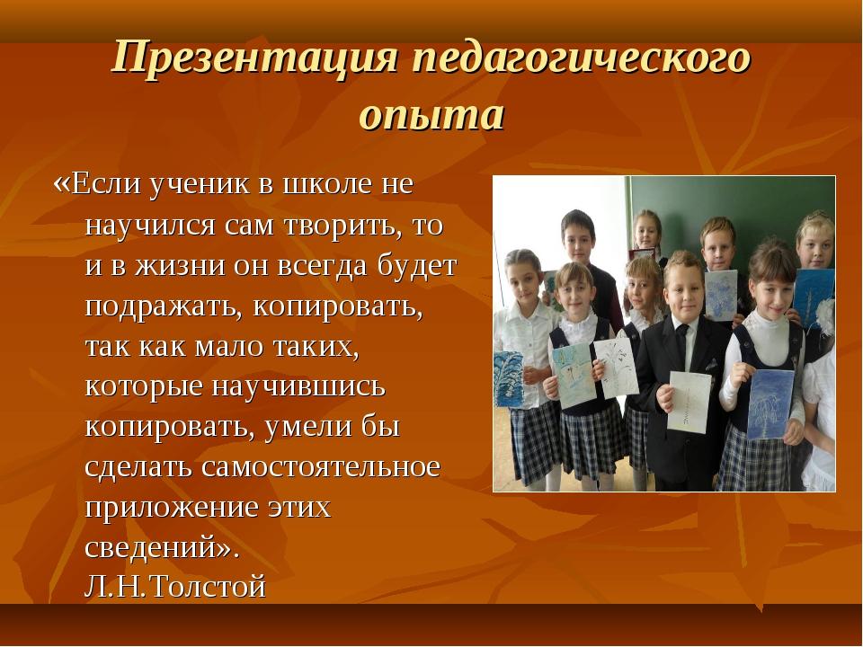 Презентация педагогического опыта «Если ученик в школе не научился сам творит...