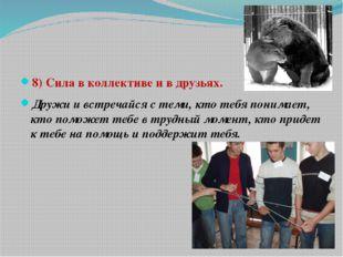8) Сила в коллективе и в друзьях. Дружи и встречайся с теми, кто тебя понима
