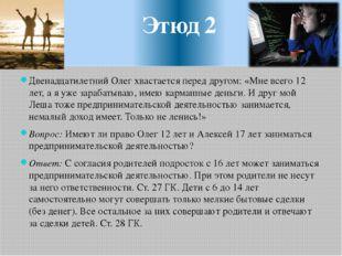 Этюд 2 Двенадцатилетний Олег хвастается перед другом: «Мне всего 12 лет, а я
