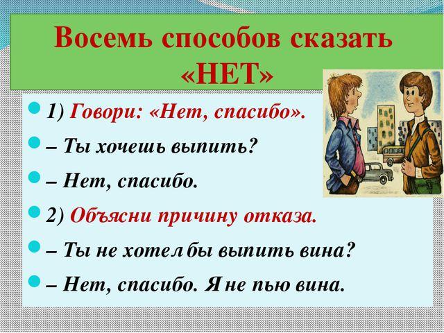 Восемь способов сказать «НЕТ» 1) Говори: «Нет, спасибо». – Ты хочешь выпить?...