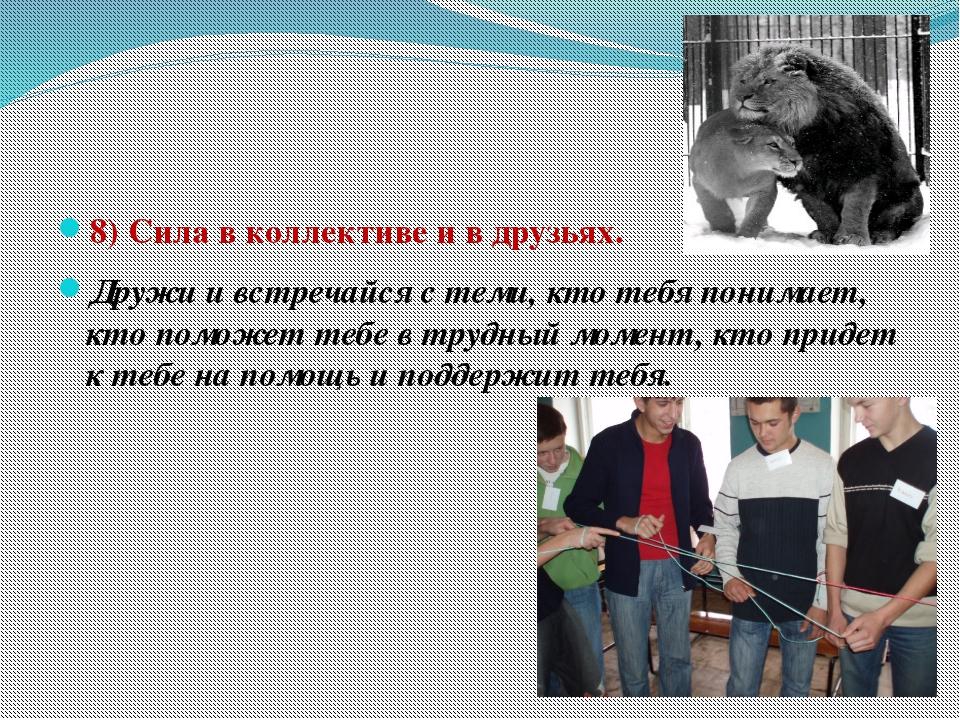 8) Сила в коллективе и в друзьях. Дружи и встречайся с теми, кто тебя понима...