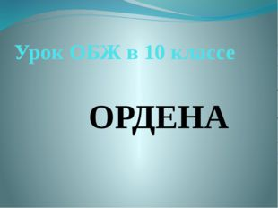 Урок ОБЖ в 10 классе ОРДЕНА