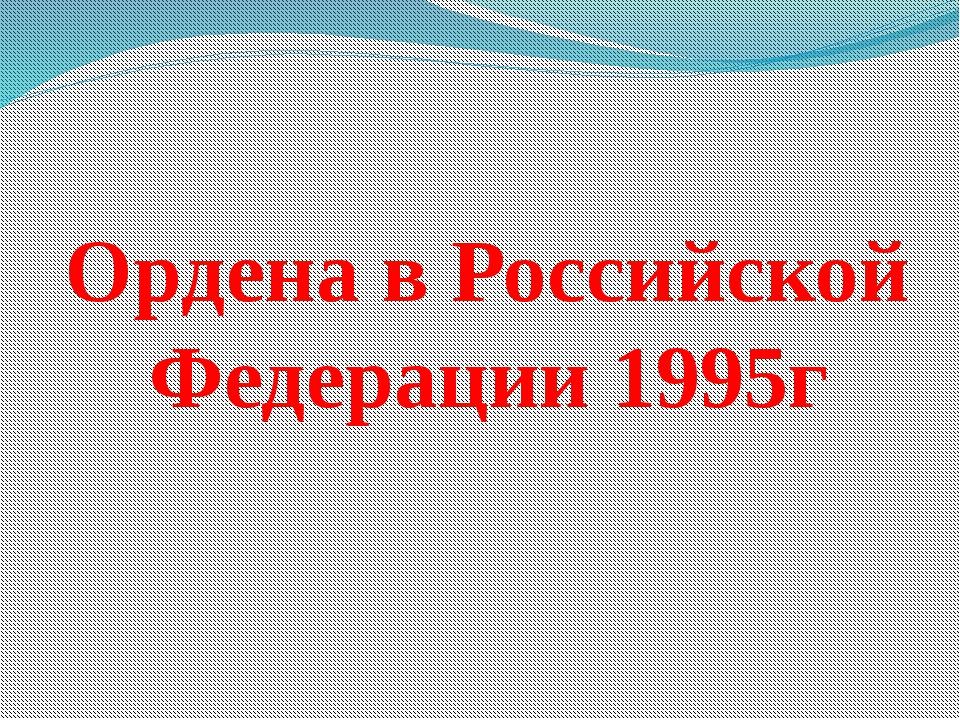 Ордена в Российской Федерации 1995г