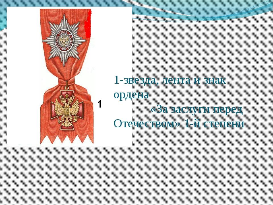1-звезда, лента и знак ордена «За заслуги перед Отечеством» 1-й степени