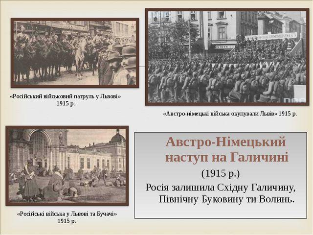 Австро-Німецький наступ на Галичині (1915 р.) Росія залишила Східну Галичину...