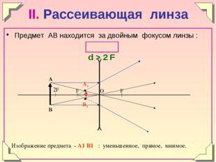 II. Рассеивающая линза Предмет АВ находится за двойным фокусом линзы : d > 2