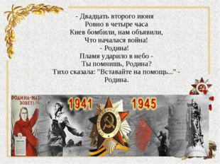 - Двадцать второго июня Ровно в четыре часа Киев бомбили, нам объявили, Что н