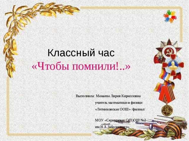 Классный час «Чтобы помнили!..» Выполнила: Мамаева Лирия Кирилловна учитель м...