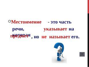 Местоимение - это часть речи, которая указывает на предмет , но не называет е