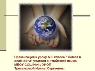 """Презентация к уроку в 6 классе """" Земля в опасности"""" учителя английского языка"""