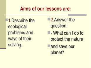 Aims of our lessons are: 1.Describe the ecological problems and ways of their