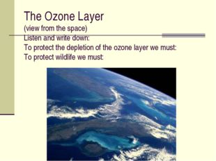 The Ozone Layer (view from the space) Listen and write down: To protect the d