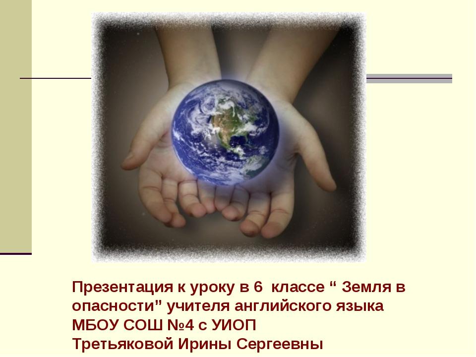 """Презентация к уроку в 6 классе """" Земля в опасности"""" учителя английского языка..."""