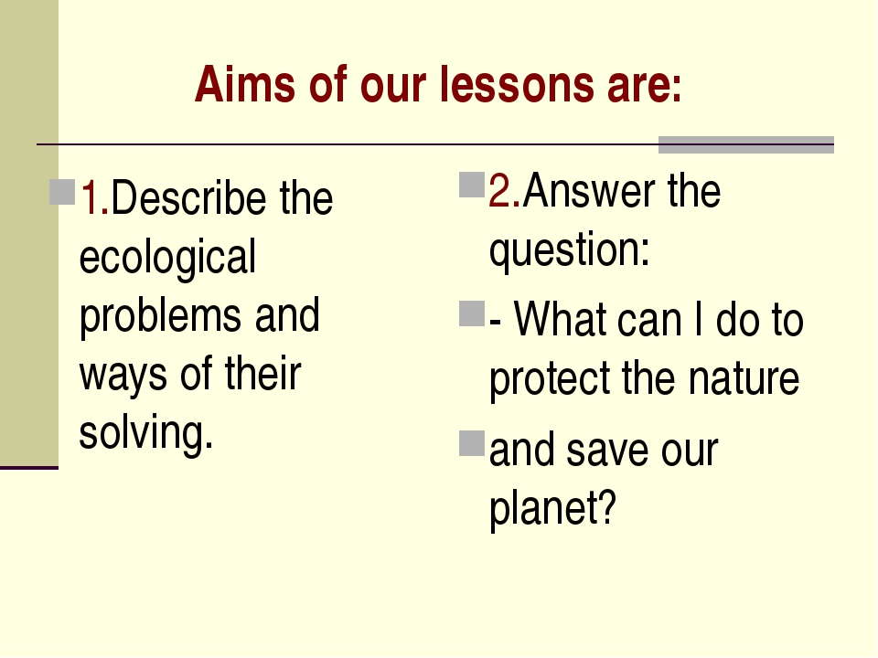 Aims of our lessons are: 1.Describe the ecological problems and ways of their...
