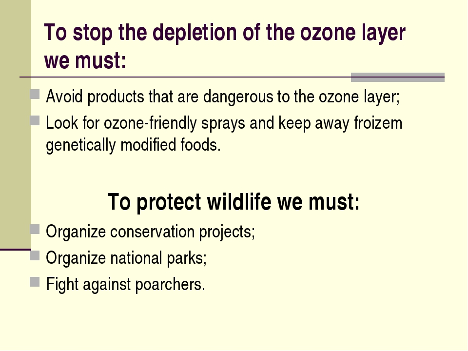 To stop the depletion of the ozone layer we must: Avoid products that are dan...