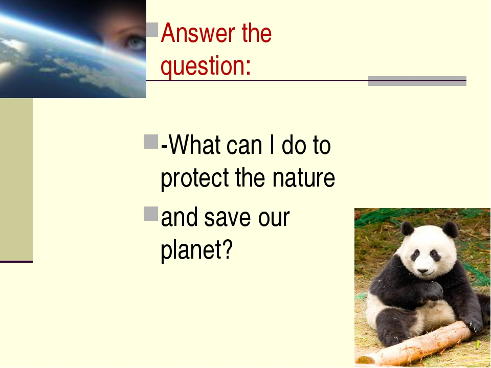 Answer the question: -What can I do to protect the nature and save our planet?