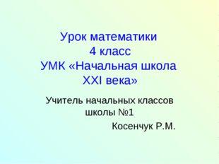 Урок математики 4 класс УМК «Начальная школа XXI века» Учитель начальных клас