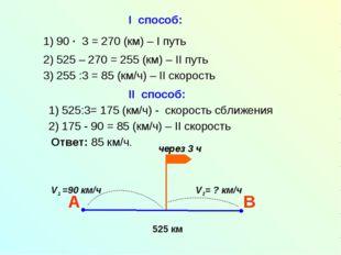 I способ: 1) 525:3= 175 (км/ч) - скорость сближения 2) 175 - 90 = 85 (км/ч) –