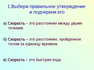 1.Выбери правильное утверждение и подчеркни его а) Скорость – это расстояние