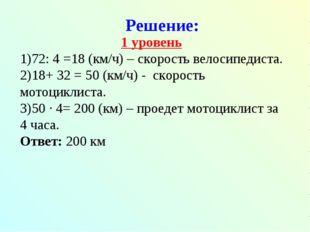 Решение: 1 уровень 72: 4 =18 (км/ч) – скорость велосипедиста. 18+ 32 = 50 (км