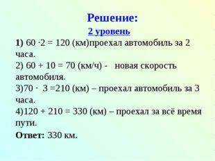 Решение: 2 уровень 60 ∙2 = 120 (км)проехал автомобиль за 2 часа. 60 + 10 = 70