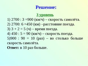 Решение: 3 уровень 1) 2700 : 3 =900 (км/ч) – скорость самолёта. 2) 2700: 6 =4