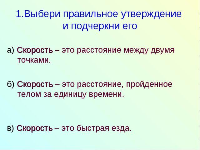 1.Выбери правильное утверждение и подчеркни его а) Скорость – это расстояние...