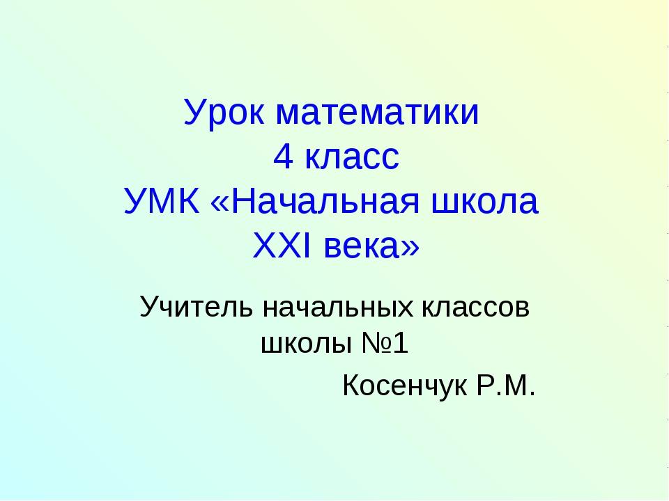Урок математики 4 класс УМК «Начальная школа XXI века» Учитель начальных клас...
