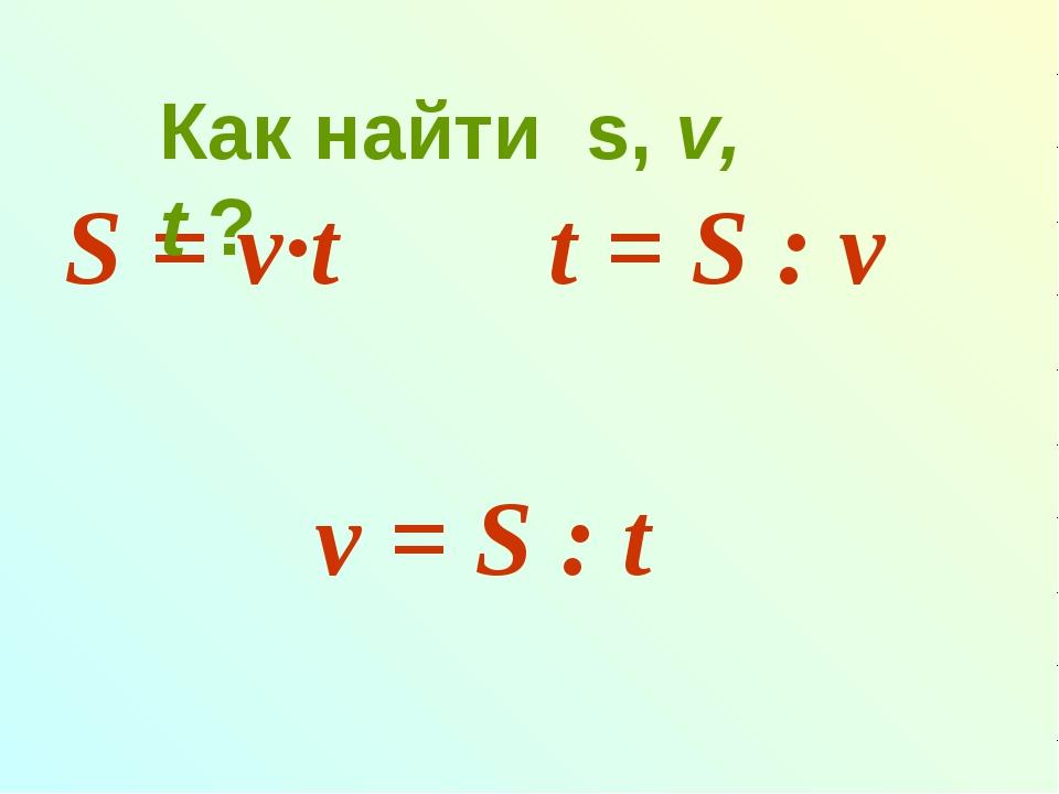 S = v∙t t = S : v v = S : t Как найти s, v, t ?