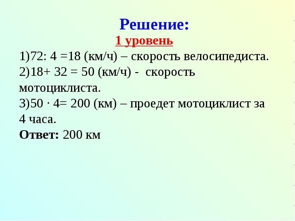 Решение: 1 уровень 72: 4 =18 (км/ч) – скорость велосипедиста. 18+ 32 = 50 (км...