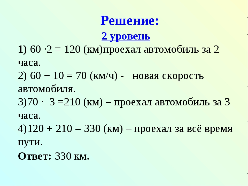 Решение: 2 уровень 60 ∙2 = 120 (км)проехал автомобиль за 2 часа. 60 + 10 = 70...