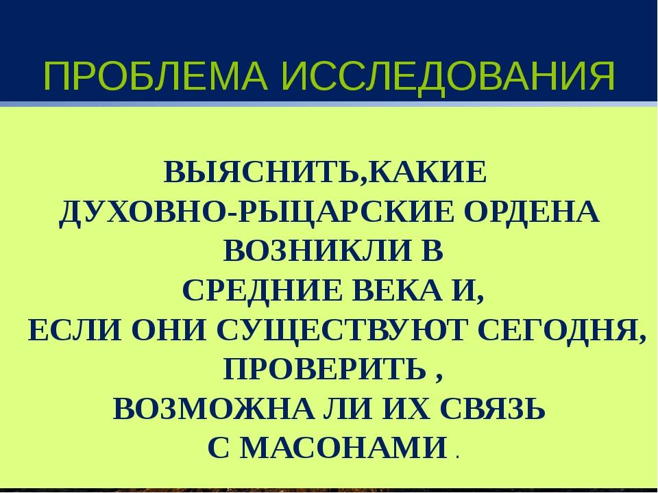ПРОБЛЕМА ИССЛЕДОВАНИЯ ВЫЯСНИТЬ,КАКИЕ ДУХОВНО-РЫЦАРСКИЕ ОРДЕНА ВОЗНИКЛИ В СРЕД...