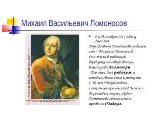 Михаил Васильевич Ломоносов 8 (19) ноября 1711 года у Василия Дорофеевича Лом