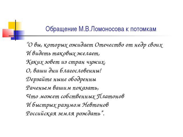"""Обращение М.В.Ломоносова к потомкам """"О вы, которых ожидает Отечество от недр..."""