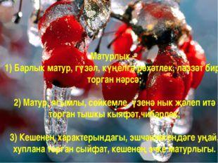 Матурлык – 1) Барлык матур, гүзәл, күңелгә рәхәтлек, ләззәт бирә торган нәрсә