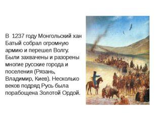 В 1237 году Монгольский хан Батый собрал огромную армию и перешел Волгу. Были