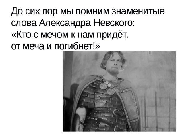 До сих пор мы помним знаменитые слова Александра Невского: «Кто с мечом к нам...