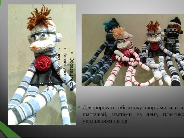 Декорировать обезьянку шортами или юбкой, шапочкой, цветами из лент, пластико...