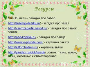 Ресурсы SunHoum.ru – загадка про забор http://ljubimyj-detskij.ru/ - загадка