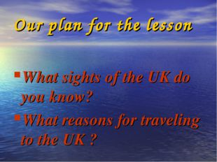 Our plan for the lesson What sights of the UK do you know? What reasons for t