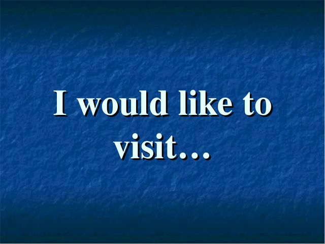 I would like to visit…