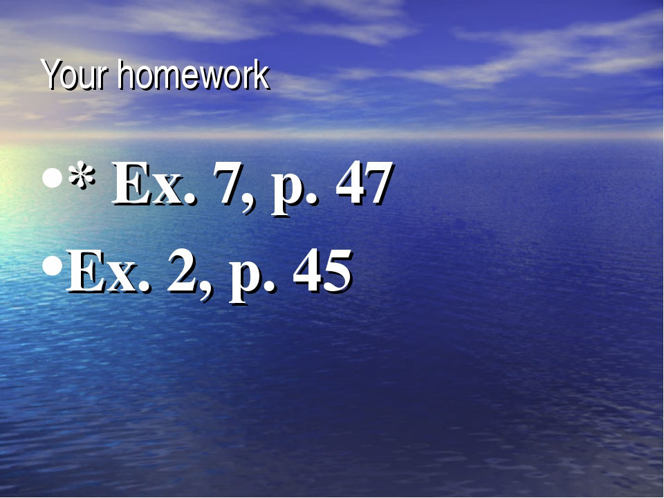 Your homework * Ex. 7, p. 47 Ex. 2, p. 45
