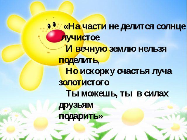 «На части не делится солнце лучистое И вечную землю нельзя поделить, Но иско...