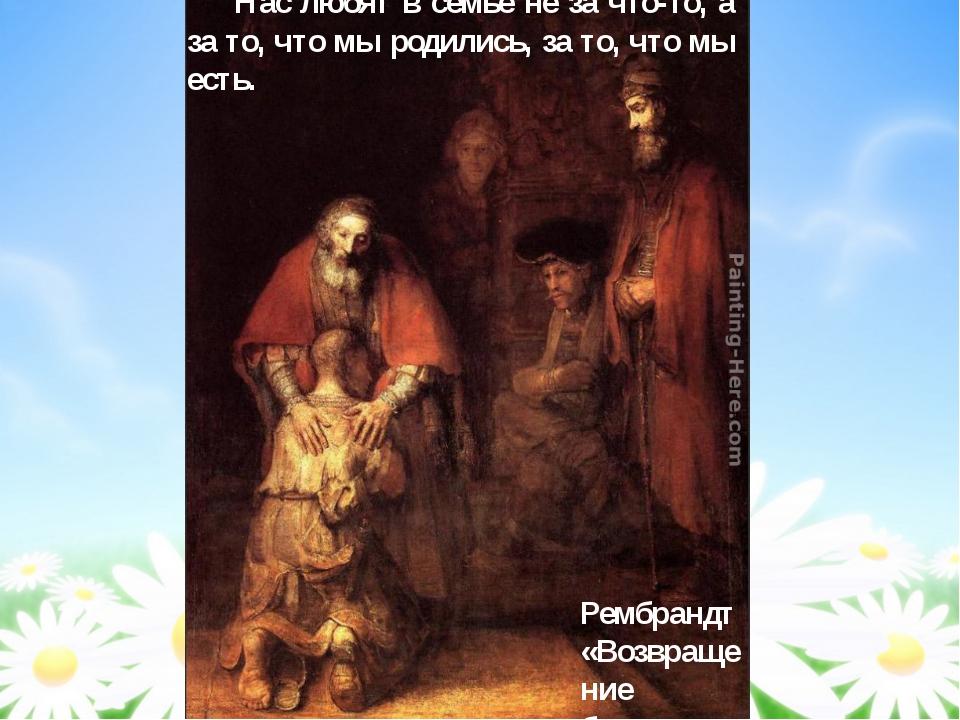 Рембрандт «Возвращение блудного сына» Нас любят в семье не за что-то, а за т...
