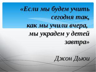 «Если мы будем учить сегодня так, как мы учили вчера, мы украдем у детей зав