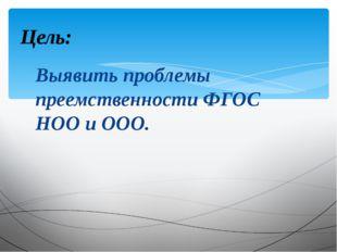 Выявить проблемы преемственности ФГОС НОО и ООО. Цель: