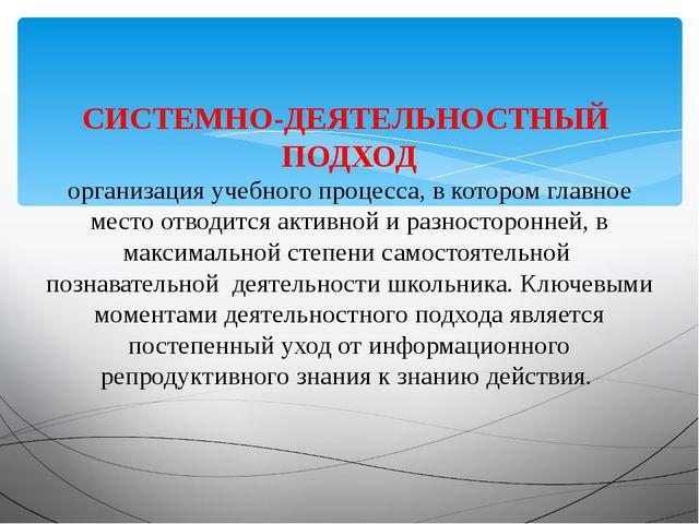 СИСТЕМНО-ДЕЯТЕЛЬНОСТНЫЙ ПОДХОД организация учебного процесса, в котором главн...
