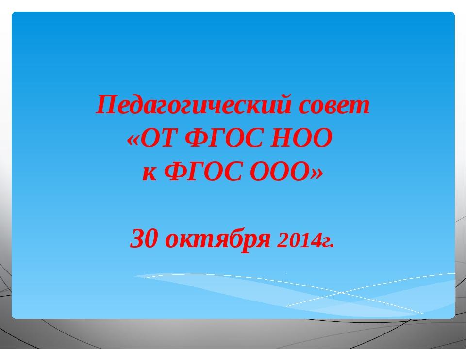 Педагогический совет «ОТ ФГОС НОО к ФГОС ООО» 30 октября 2014г.